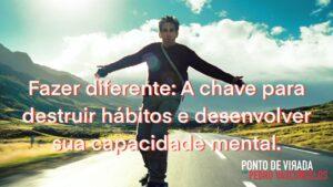 Mude seus hábitos fazendo diferente!